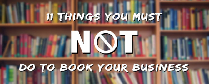 11 Things You Must Not Do To Book Your Business